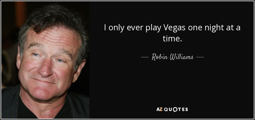 I only ever play Vegas one night at a time. - Robin Williams