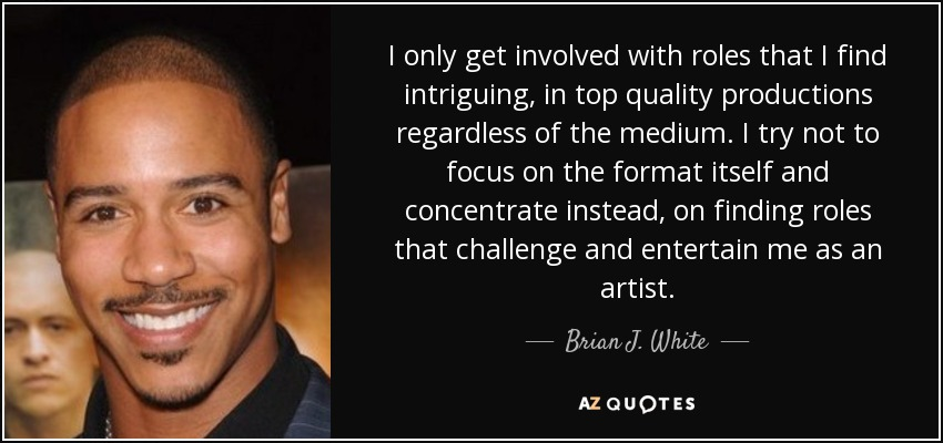 I only get involved with roles that I find intriguing, in top quality productions regardless of the medium. I try not to focus on the format itself and concentrate instead, on finding roles that challenge and entertain me as an artist. - Brian J. White