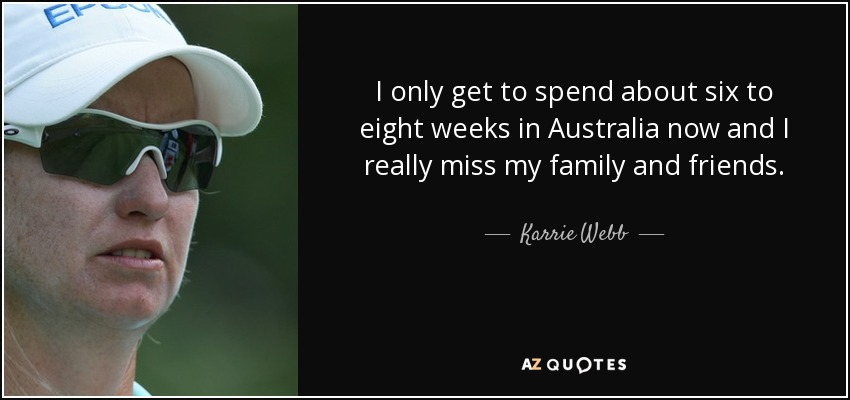 I only get to spend about six to eight weeks in Australia now and I really miss my family and friends. - Karrie Webb