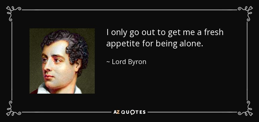 I only go out to get me a fresh appetite for being alone. - Lord Byron