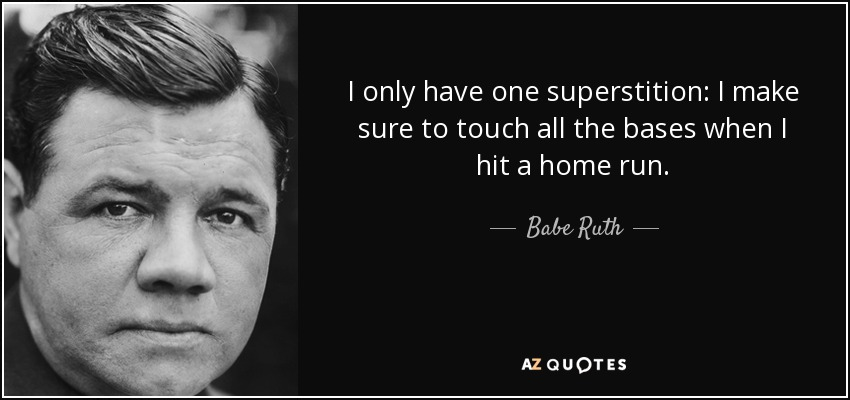 I only have one superstition: I make sure to touch all the bases when I hit a home run. - Babe Ruth