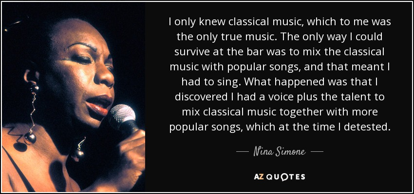 I only knew classical music, which to me was the only true music. The only way I could survive at the bar was to mix the classical music with popular songs, and that meant I had to sing. What happened was that I discovered I had a voice plus the talent to mix classical music together with more popular songs, which at the time I detested. - Nina Simone