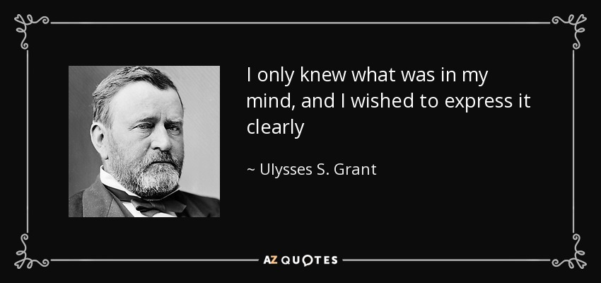 I only knew what was in my mind, and I wished to express it clearly - Ulysses S. Grant