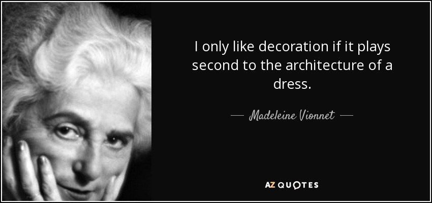 I only like decoration if it plays second to the architecture of a dress. - Madeleine Vionnet