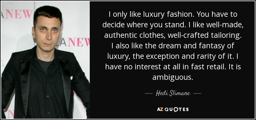 I only like luxury fashion. You have to decide where you stand. I like well-made, authentic clothes, well-crafted tailoring. I also like the dream and fantasy of luxury, the exception and rarity of it. I have no interest at all in fast retail. It is ambiguous. - Hedi Slimane