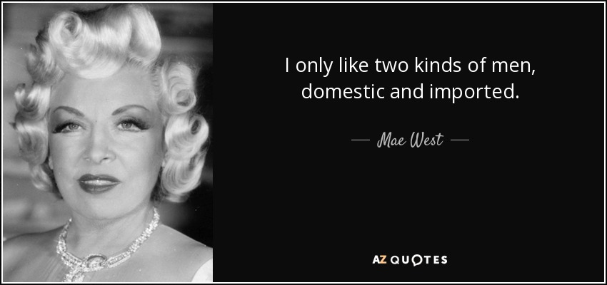 I only like two kinds of men, domestic and imported. - Mae West