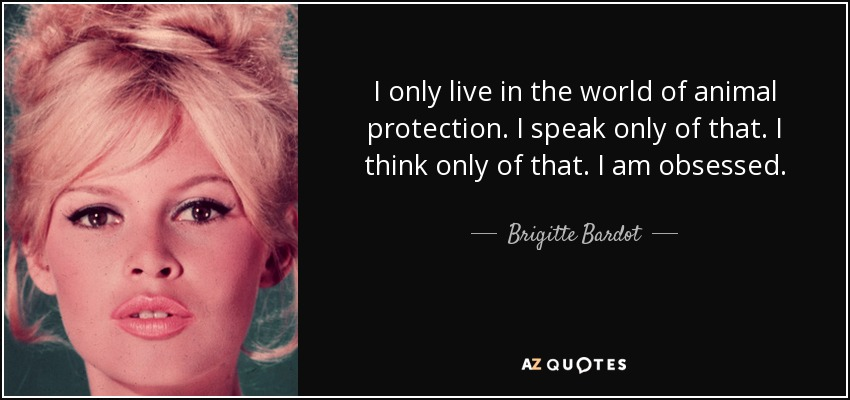I only live in the world of animal protection. I speak only of that. I think only of that. I am obsessed. - Brigitte Bardot