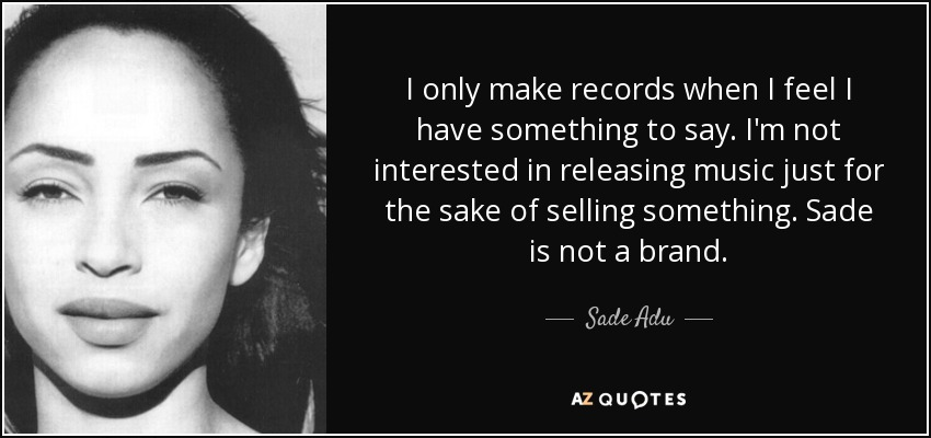 I only make records when I feel I have something to say. I'm not interested in releasing music just for the sake of selling something. Sade is not a brand. - Sade Adu