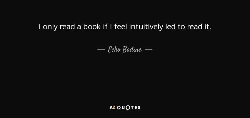 I only read a book if I feel intuitively led to read it. - Echo Bodine