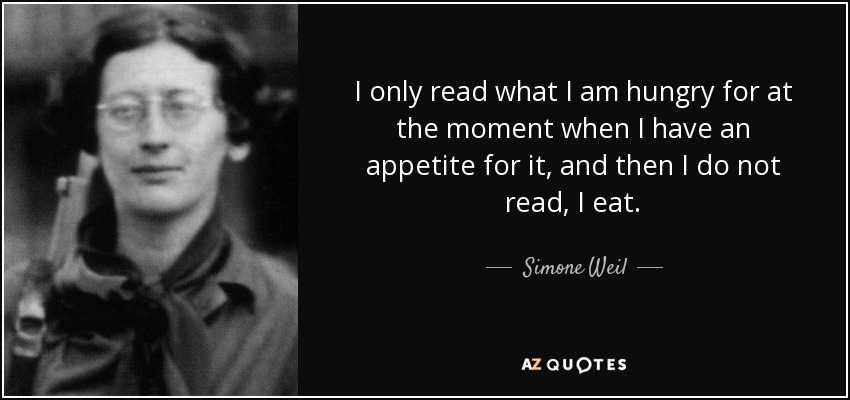 I only read what I am hungry for at the moment when I have an appetite for it, and then I do not read, I eat. - Simone Weil
