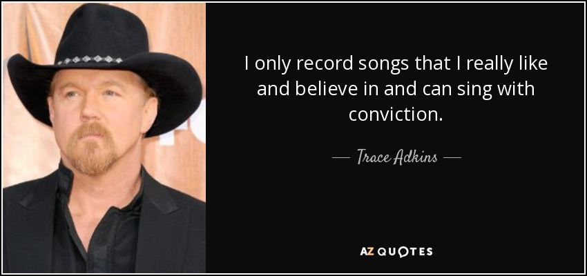I only record songs that I really like and believe in and can sing with conviction. - Trace Adkins