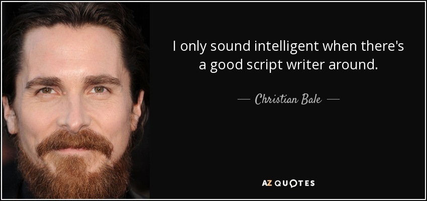 I only sound intelligent when there's a good script writer around. - Christian Bale