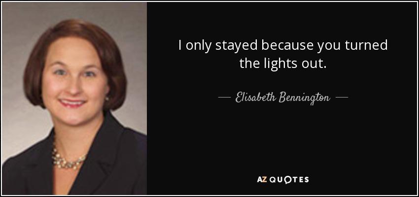 I only stayed because you turned the lights out. - Elisabeth Bennington