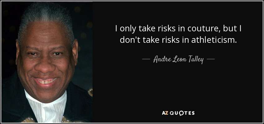 I only take risks in couture, but I don't take risks in athleticism. - Andre Leon Talley