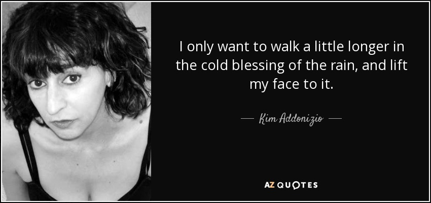 I only want to walk a little longer in the cold blessing of the rain, and lift my face to it. - Kim Addonizio