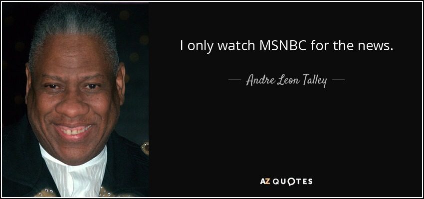 I only watch MSNBC for the news. - Andre Leon Talley