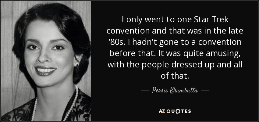 I only went to one Star Trek convention and that was in the late '80s. I hadn't gone to a convention before that. It was quite amusing, with the people dressed up and all of that. - Persis Khambatta