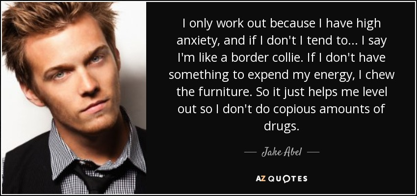 I only work out because I have high anxiety, and if I don't I tend to... I say I'm like a border collie. If I don't have something to expend my energy, I chew the furniture. So it just helps me level out so I don't do copious amounts of drugs. - Jake Abel