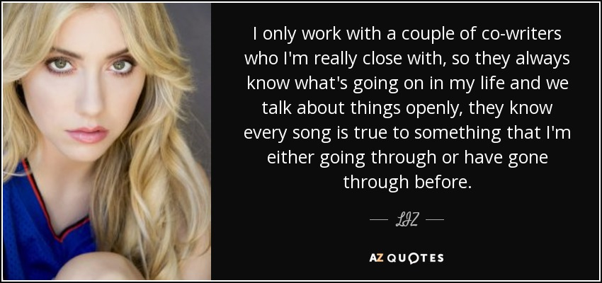 I only work with a couple of co-writers who I'm really close with, so they always know what's going on in my life and we talk about things openly, they know every song is true to something that I'm either going through or have gone through before. - LIZ