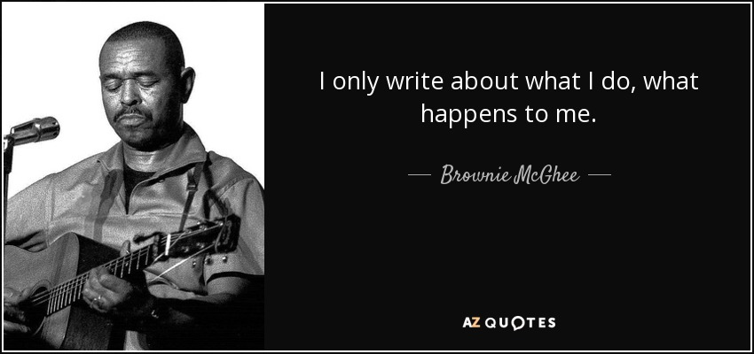I only write about what I do, what happens to me. - Brownie McGhee