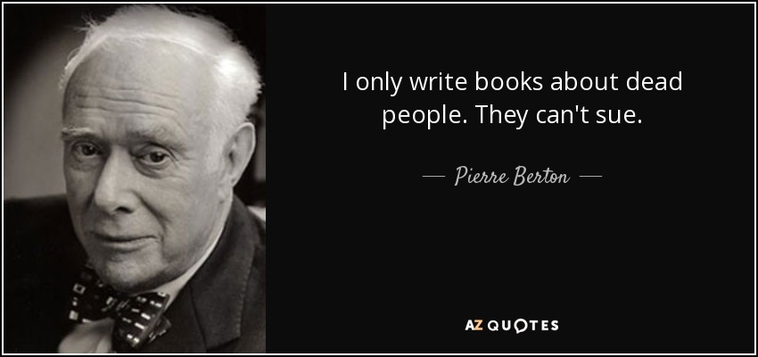 I only write books about dead people. They can't sue. - Pierre Berton
