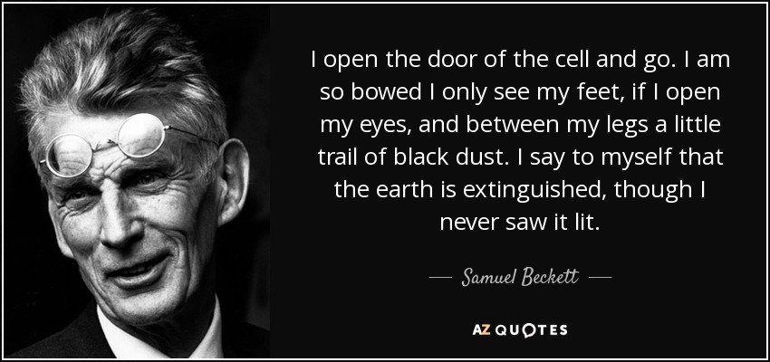 I open the door of the cell and go. I am so bowed I only see my feet, if I open my eyes, and between my legs a little trail of black dust. I say to myself that the earth is extinguished, though I never saw it lit. - Samuel Beckett
