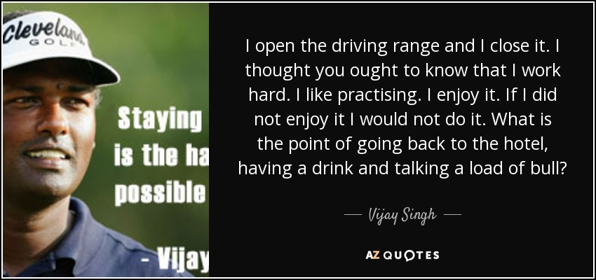 I open the driving range and I close it. I thought you ought to know that I work hard. I like practising. I enjoy it. If I did not enjoy it I would not do it. What is the point of going back to the hotel, having a drink and talking a load of bull? - Vijay Singh