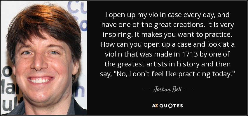 I open up my violin case every day, and have one of the great creations. It is very inspiring. It makes you want to practice. How can you open up a case and look at a violin that was made in 1713 by one of the greatest artists in history and then say,