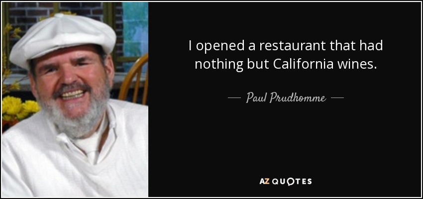 I opened a restaurant that had nothing but California wines. - Paul Prudhomme
