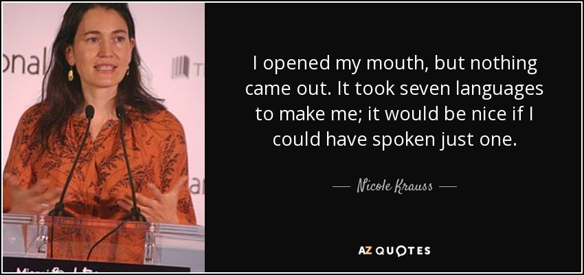 I opened my mouth, but nothing came out. It took seven languages to make me; it would be nice if I could have spoken just one. - Nicole Krauss