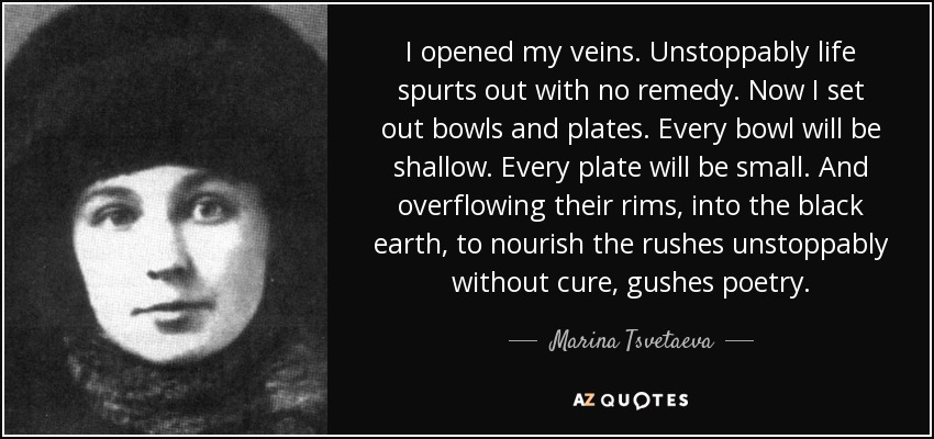 I opened my veins. Unstoppably life spurts out with no remedy. Now I set out bowls and plates. Every bowl will be shallow. Every plate will be small. And overflowing their rims, into the black earth, to nourish the rushes unstoppably without cure, gushes poetry ... - Marina Tsvetaeva