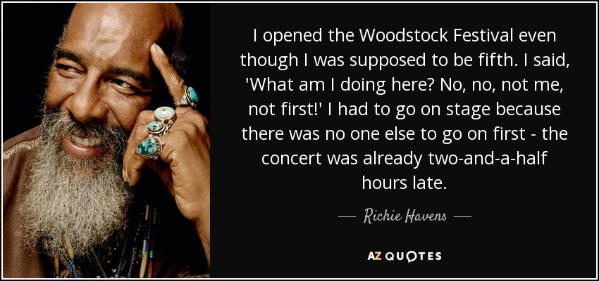 I opened the Woodstock Festival even though I was supposed to be fifth. I said, 'What am I doing here? No, no, not me, not first!' I had to go on stage because there was no one else to go on first - the concert was already two-and-a-half hours late. - Richie Havens
