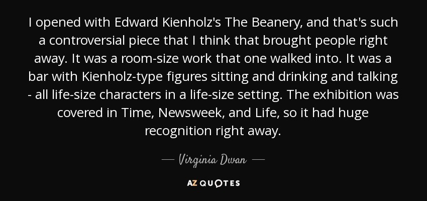 I opened with Edward Kienholz's The Beanery, and that's such a controversial piece that I think that brought people right away. It was a room-size work that one walked into. It was a bar with Kienholz-type figures sitting and drinking and talking - all life-size characters in a life-size setting. The exhibition was covered in Time, Newsweek, and Life, so it had huge recognition right away. - Virginia Dwan