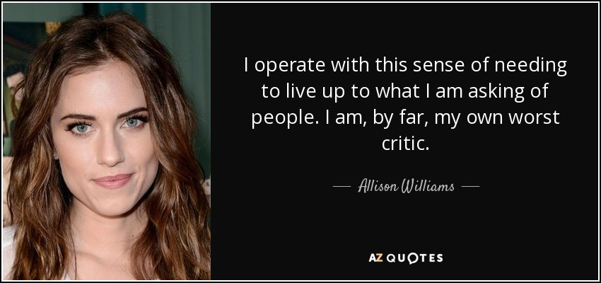 I operate with this sense of needing to live up to what I am asking of people. I am, by far, my own worst critic. - Allison Williams