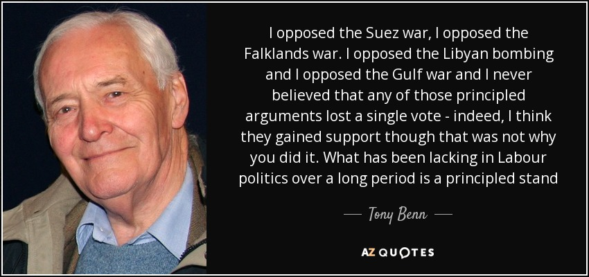 I opposed the Suez war, I opposed the Falklands war. I opposed the Libyan bombing and I opposed the Gulf war and I never believed that any of those principled arguments lost a single vote - indeed, I think they gained support though that was not why you did it. What has been lacking in Labour politics over a long period is a principled stand - Tony Benn