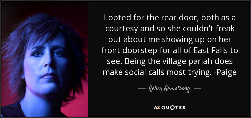 I opted for the rear door, both as a courtesy and so she couldn't freak out about me showing up on her front doorstep for all of East Falls to see. Being the village pariah does make social calls most trying. -Paige - Kelley Armstrong