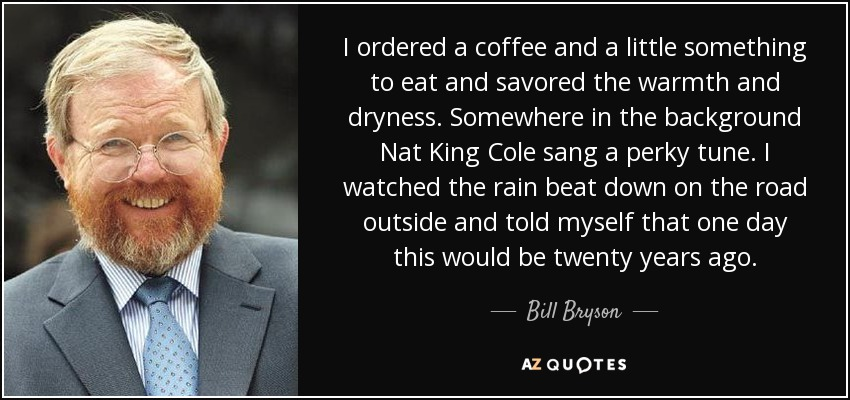 I ordered a coffee and a little something to eat and savored the warmth and dryness. Somewhere in the background Nat King Cole sang a perky tune. I watched the rain beat down on the road outside and told myself that one day this would be twenty years ago. - Bill Bryson