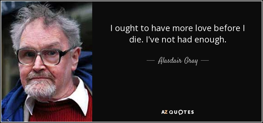 I ought to have more love before I die. I've not had enough. - Alasdair Gray