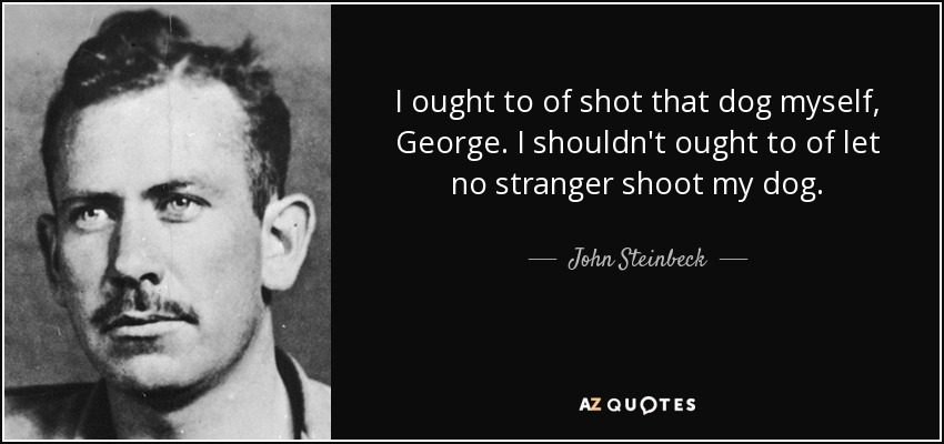 I ought to of shot that dog myself, George. I shouldn't ought to of let no stranger shoot my dog. - John Steinbeck