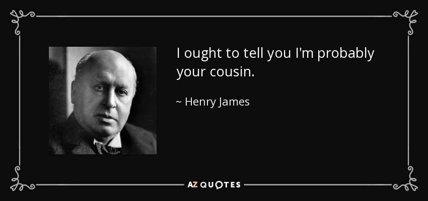 I ought to tell you I'm probably your cousin. - Henry James