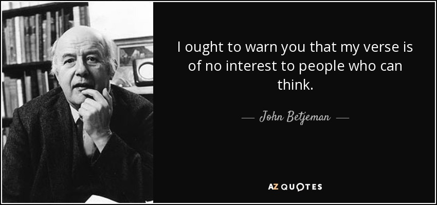 I ought to warn you that my verse is of no interest to people who can think. - John Betjeman