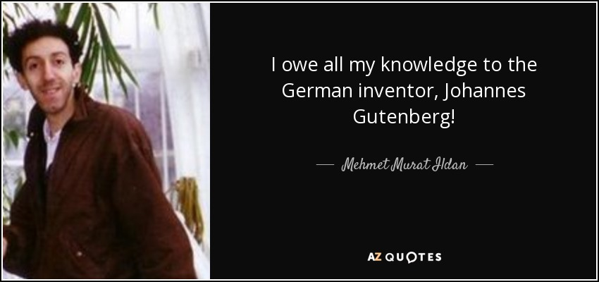 I owe all my knowledge to the German inventor, Johannes Gutenberg! - Mehmet Murat Ildan