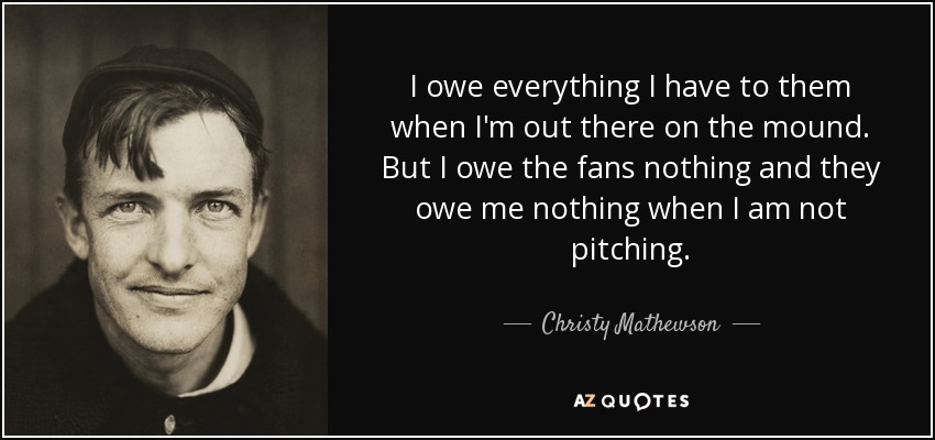 I owe everything I have to them when I'm out there on the mound. But I owe the fans nothing and they owe me nothing when I am not pitching. - Christy Mathewson