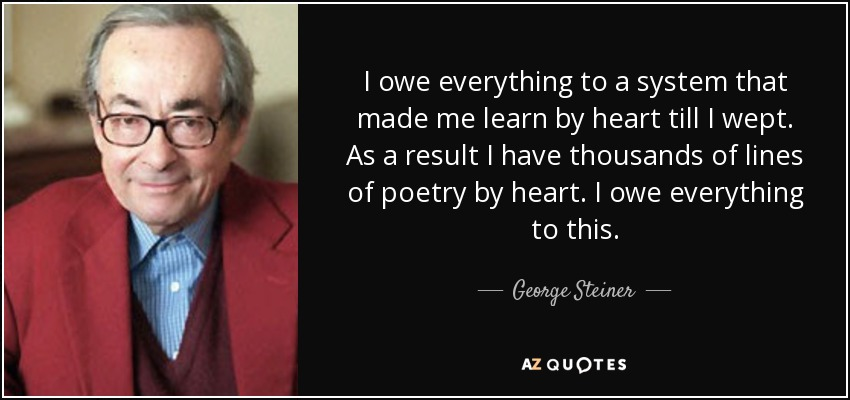 I owe everything to a system that made me learn by heart till I wept. As a result I have thousands of lines of poetry by heart. I owe everything to this. - George Steiner