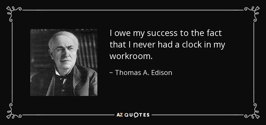 I owe my success to the fact that I never had a clock in my workroom. - Thomas A. Edison