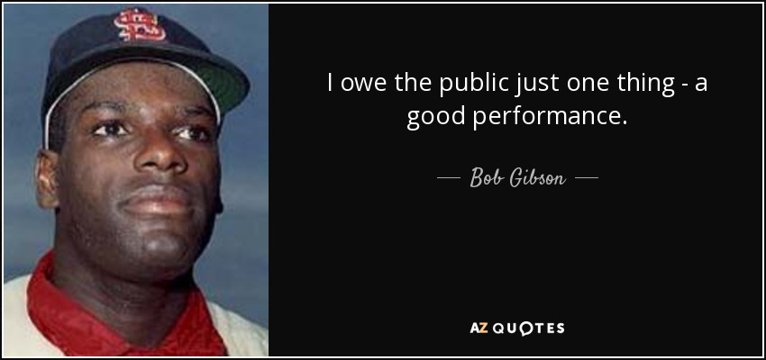 I owe the public just one thing - a good performance. - Bob Gibson