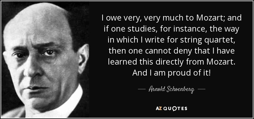 I owe very, very much to Mozart; and if one studies, for instance, the way in which I write for string quartet, then one cannot deny that I have learned this directly from Mozart. And I am proud of it! - Arnold Schoenberg