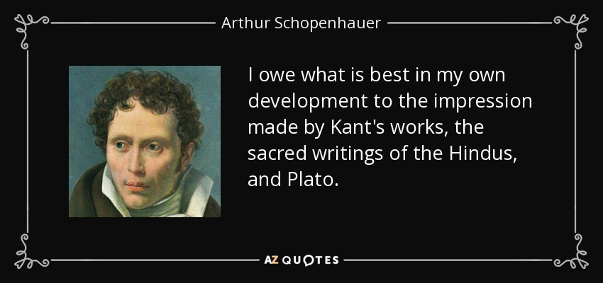 I owe what is best in my own development to the impression made by Kant's works, the sacred writings of the Hindus, and Plato. - Arthur Schopenhauer