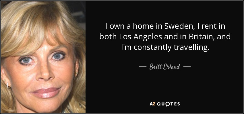I own a home in Sweden, I rent in both Los Angeles and in Britain, and I'm constantly travelling. - Britt Ekland