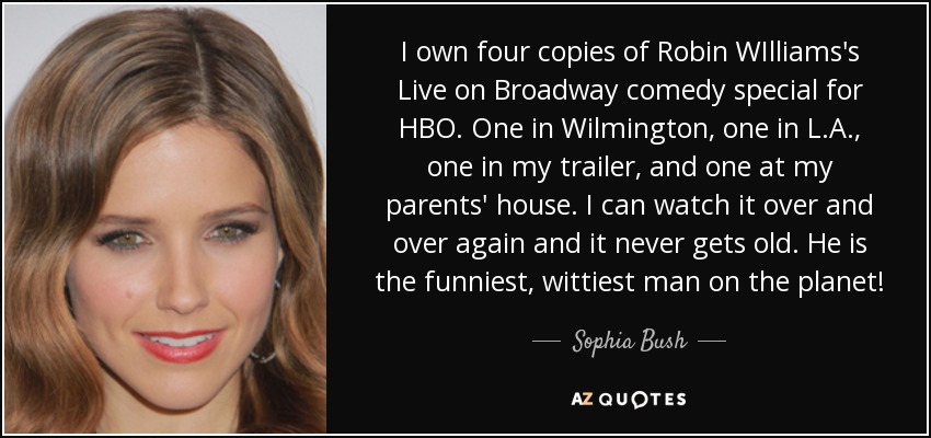 I own four copies of Robin WIlliams's Live on Broadway comedy special for HBO. One in Wilmington, one in L.A., one in my trailer, and one at my parents' house. I can watch it over and over again and it never gets old. He is the funniest, wittiest man on the planet! - Sophia Bush